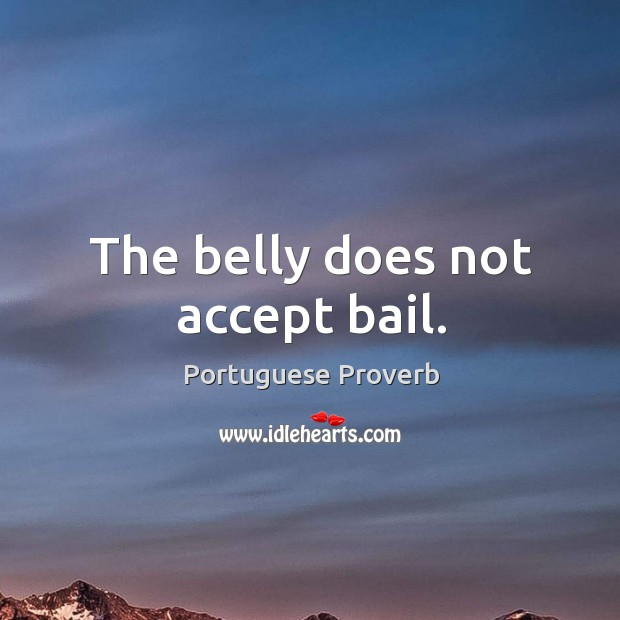 The belly does not accept bail. Portuguese Proverbs Image
