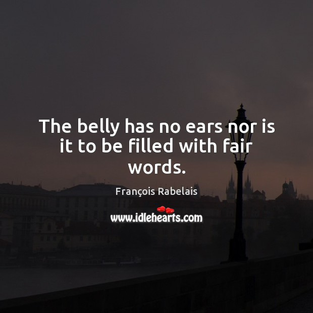 The belly has no ears nor is it to be filled with fair words. Image