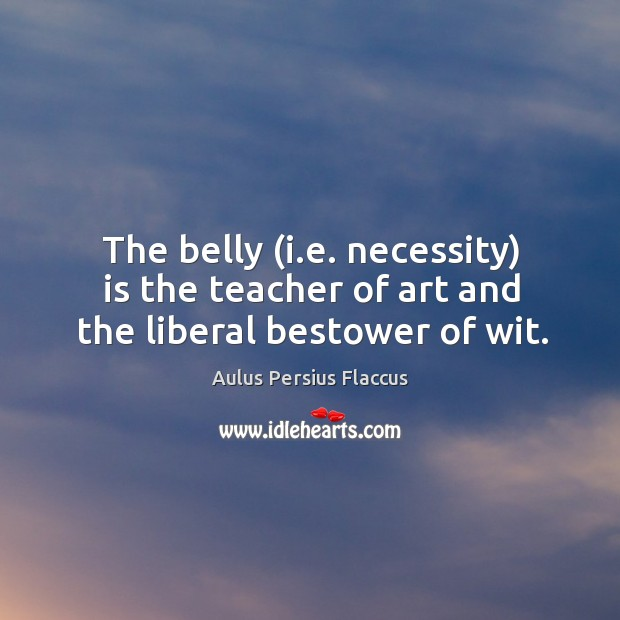 The belly (i.e. necessity) is the teacher of art and the liberal bestower of wit. Image