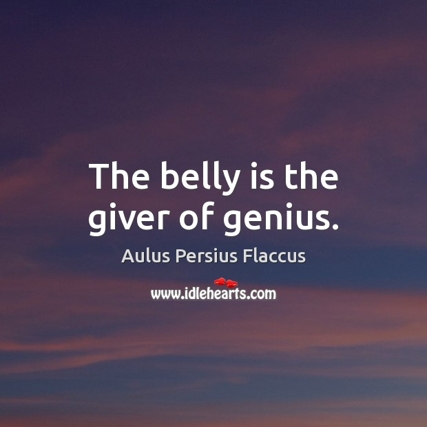 Image, The belly is the giver of genius.
