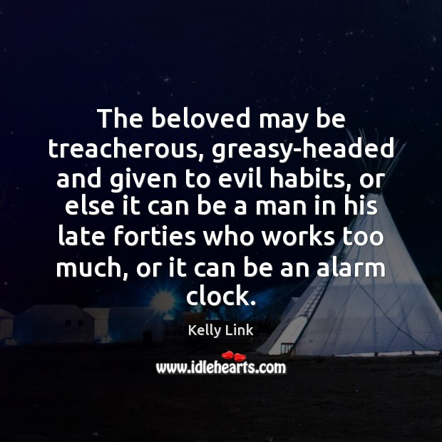 The beloved may be treacherous, greasy-headed and given to evil habits, or Kelly Link Picture Quote