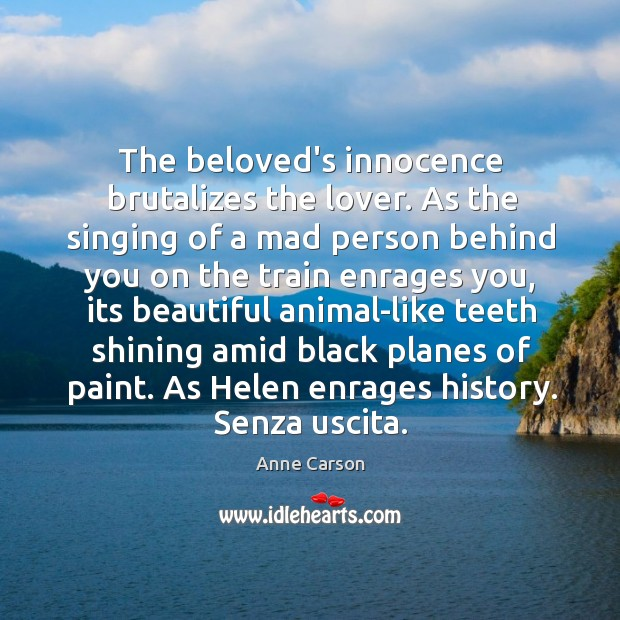 The beloved's innocence brutalizes the lover. As the singing of a mad Image