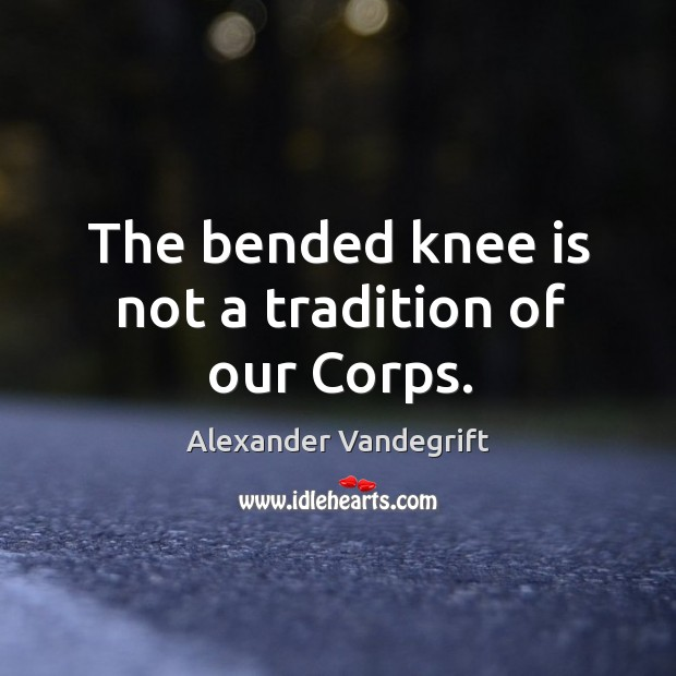 Image, The bended knee is not a tradition of our Corps.