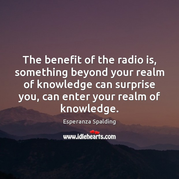 Image, The benefit of the radio is, something beyond your realm of knowledge