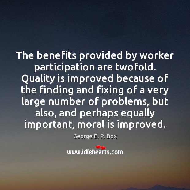 The benefits provided by worker participation are twofold. Quality is improved because Image