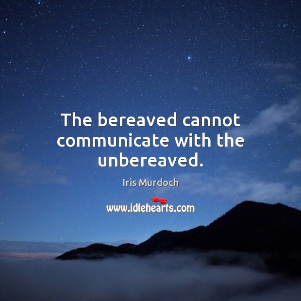 The bereaved cannot communicate with the unbereaved. Iris Murdoch Picture Quote