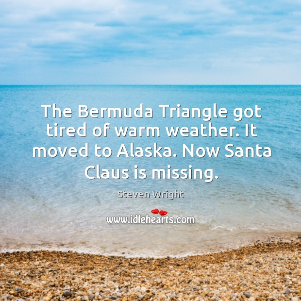 Image, The bermuda triangle got tired of warm weather. It moved to alaska. Now santa claus is missing.