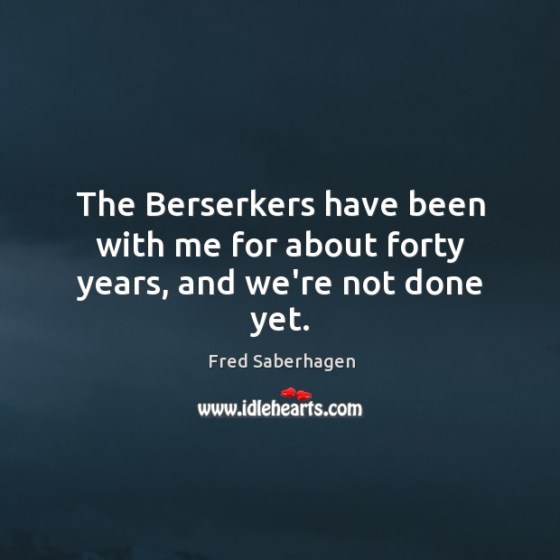 The Berserkers have been with me for about forty years, and we're not done yet. Image
