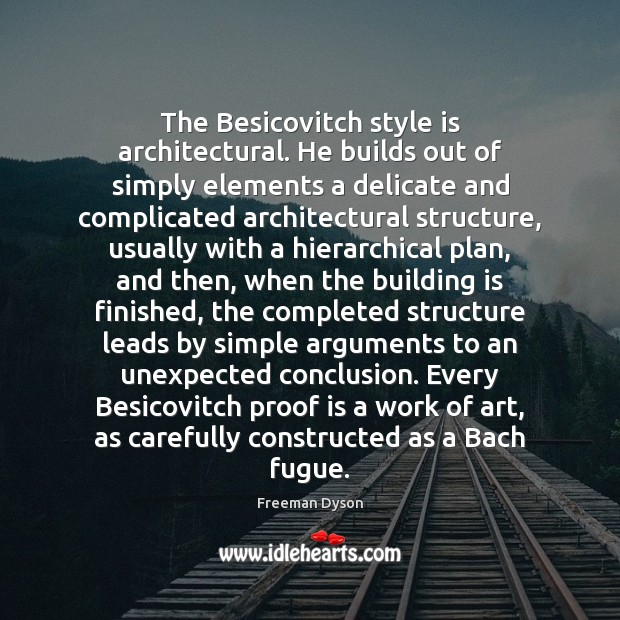The Besicovitch style is architectural. He builds out of simply elements a Freeman Dyson Picture Quote
