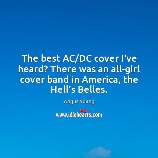 The best AC/DC cover I've heard? There was an all-girl cover Angus Young Picture Quote