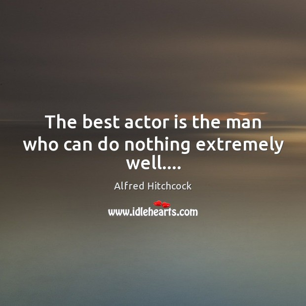Image, The best actor is the man who can do nothing extremely well….