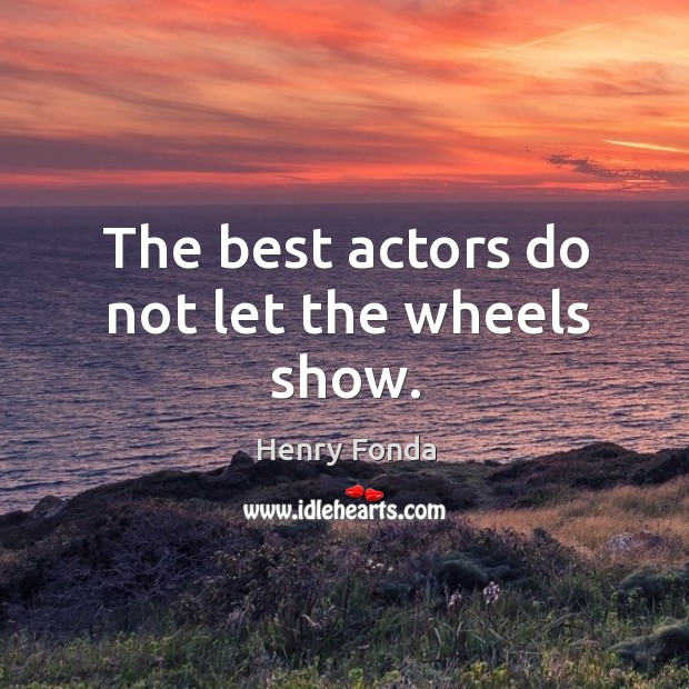 The best actors do not let the wheels show. Image