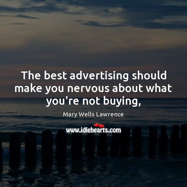 The best advertising should make you nervous about what you're not buying, Image