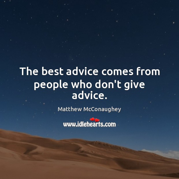 The best advice comes from people who don't give advice. Matthew McConaughey Picture Quote