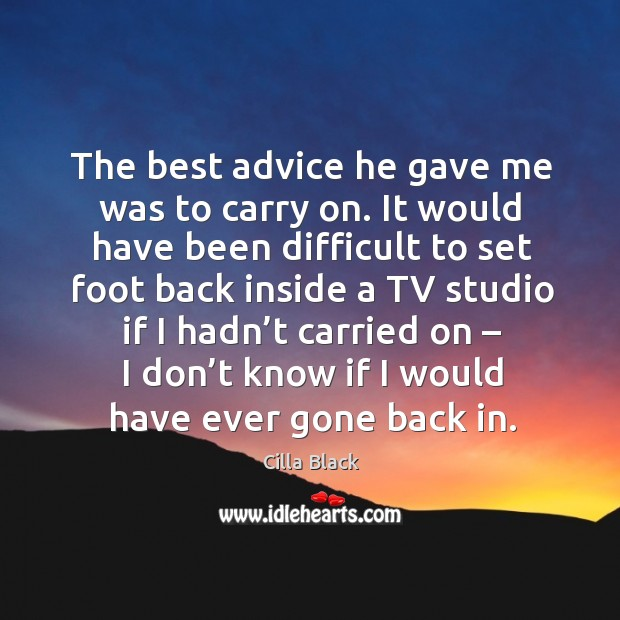 The best advice he gave me was to carry on. It would have been difficult to set foot back Image
