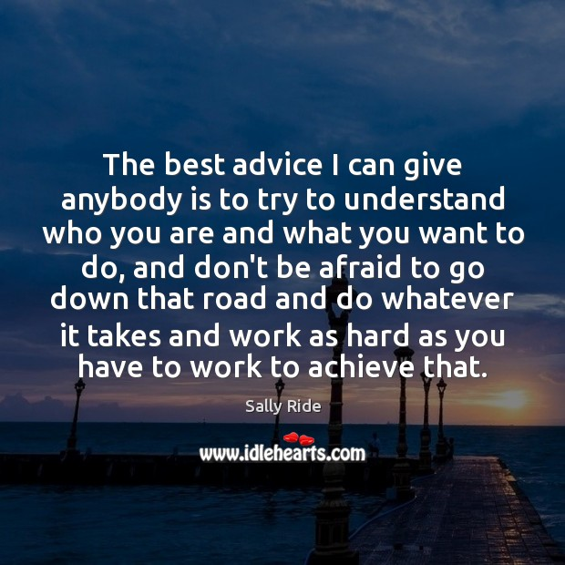 The best advice I can give anybody is to try to understand Sally Ride Picture Quote