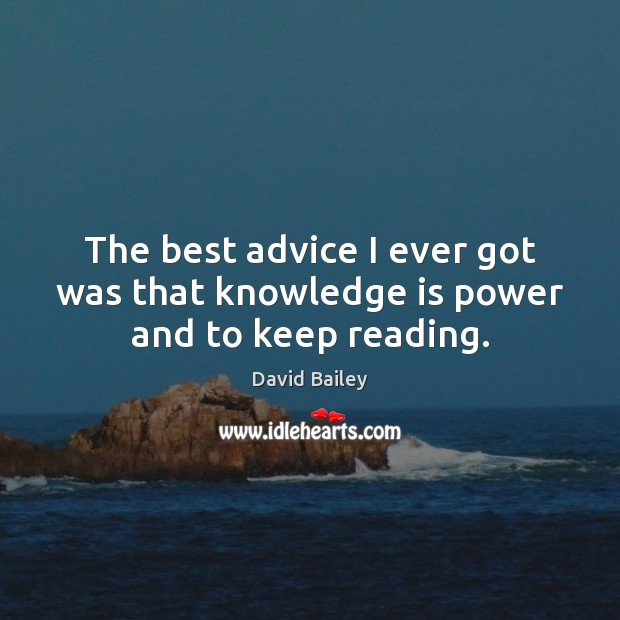 The best advice I ever got was that knowledge is power and to keep reading. Image