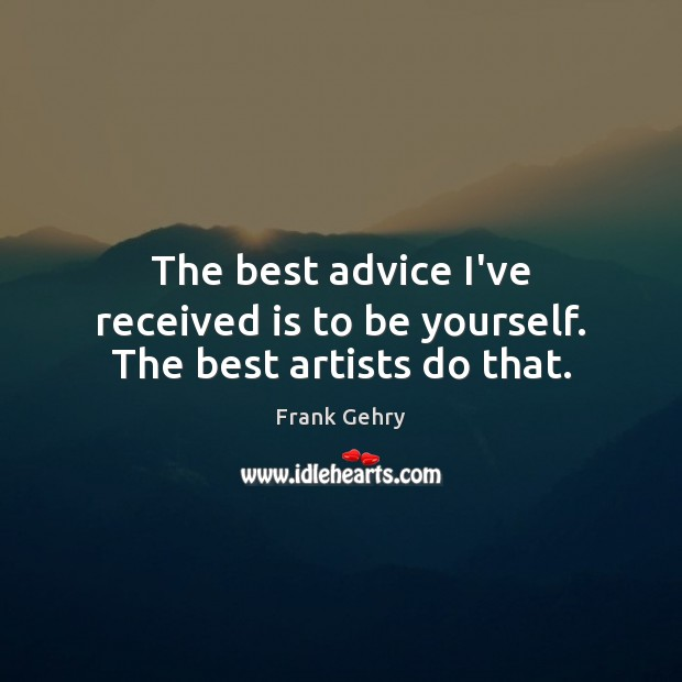 The best advice I've received is to be yourself. The best artists do that. Frank Gehry Picture Quote