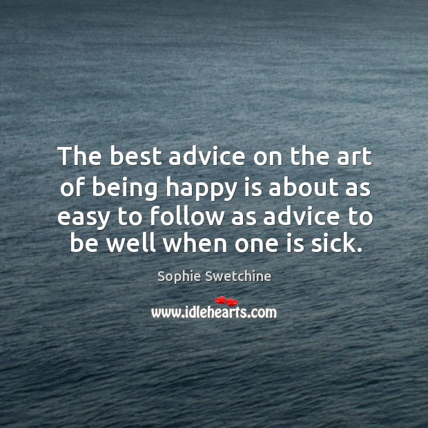The best advice on the art of being happy is about as easy to follow as advice to be well when one is sick. Image