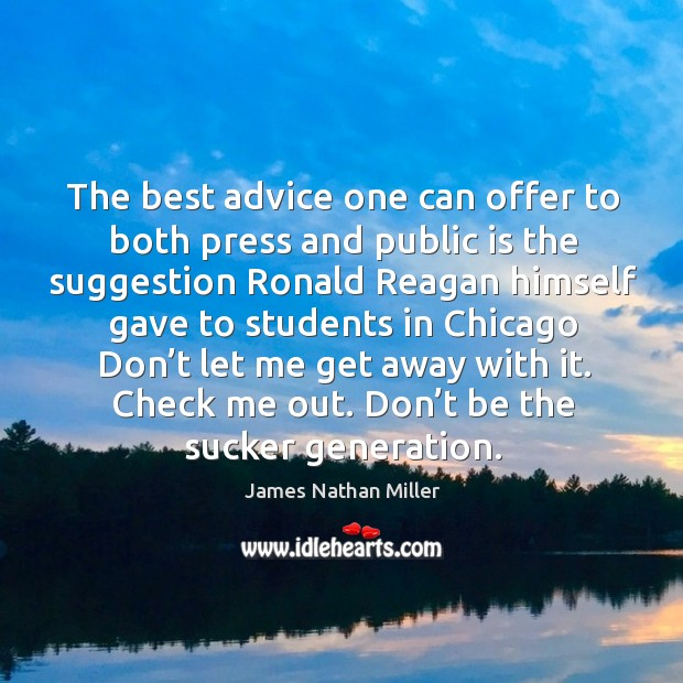 The best advice one can offer to both press and public is the suggestion ronald reagan himself gave James Nathan Miller Picture Quote
