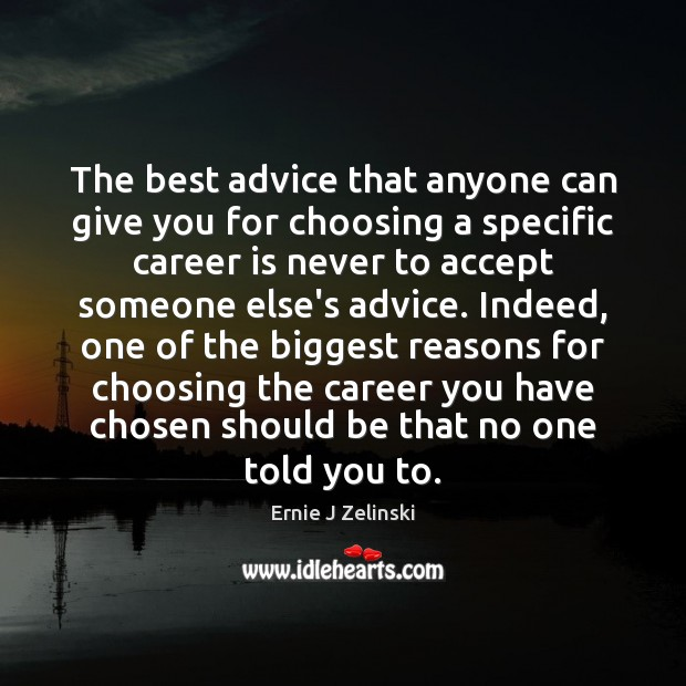 The best advice that anyone can give you for choosing a specific Ernie J Zelinski Picture Quote