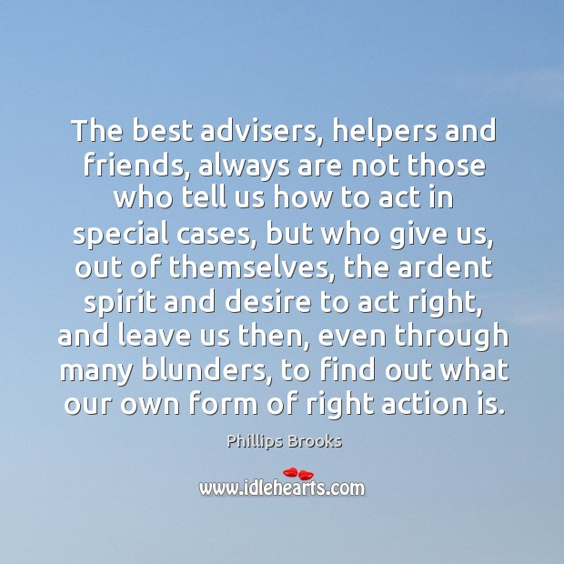 The best advisers, helpers and friends, always are not those who tell us how to act in special cases Image