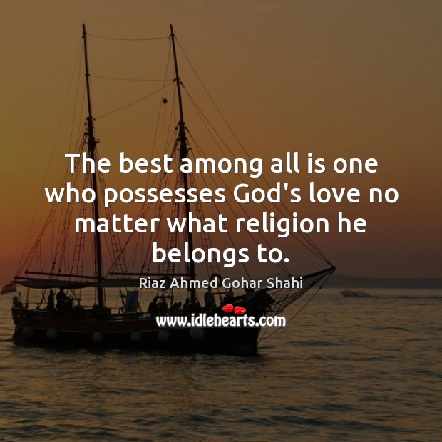 The best among all is one who possesses God's love no matter what religion he belongs to. Image