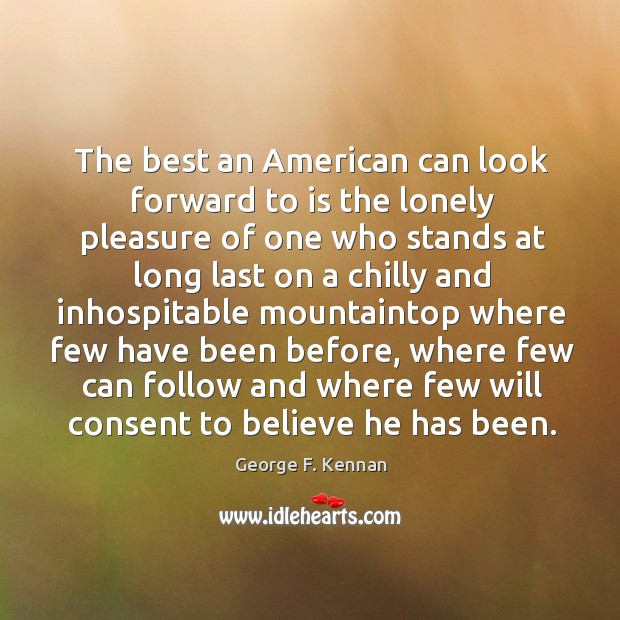 The best an american can look forward to is the lonely pleasure of one who stands at long George F. Kennan Picture Quote
