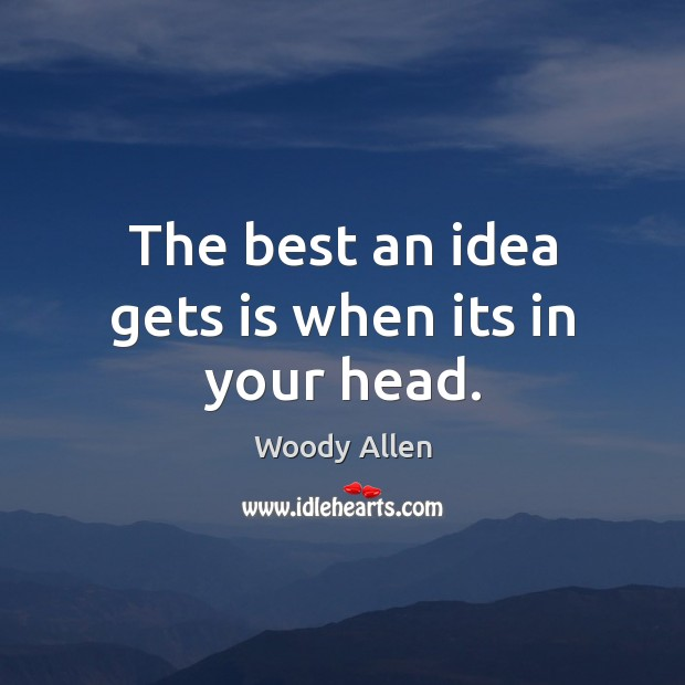 Image, The best an idea gets is when its in your head.