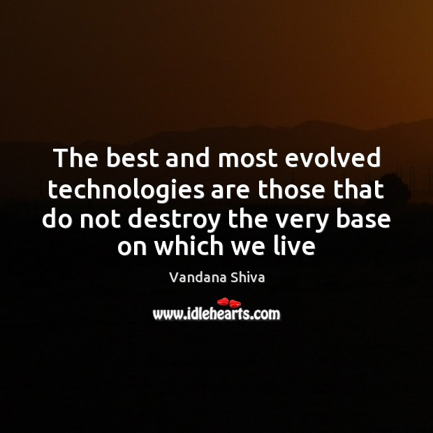 The best and most evolved technologies are those that do not destroy Vandana Shiva Picture Quote