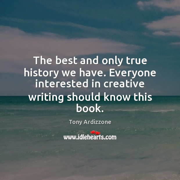 The best and only true history we have. Everyone interested in creative Tony Ardizzone Picture Quote