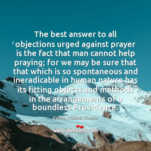 The best answer to all objections urged against prayer is the fact Edwin Hubbel Chapin Picture Quote