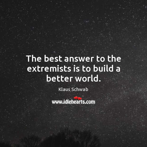 The best answer to the extremists is to build a better world. Image