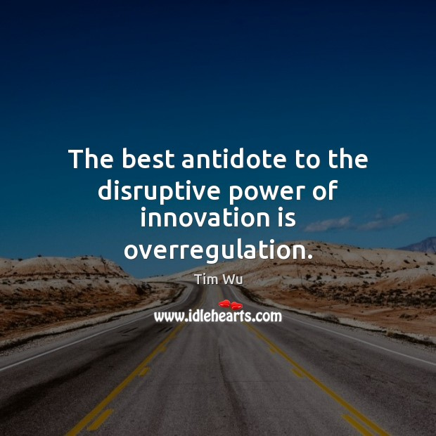 The best antidote to the disruptive power of innovation is overregulation. Innovation Quotes Image