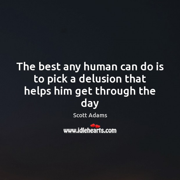 The best any human can do is to pick a delusion that helps him get through the day Image