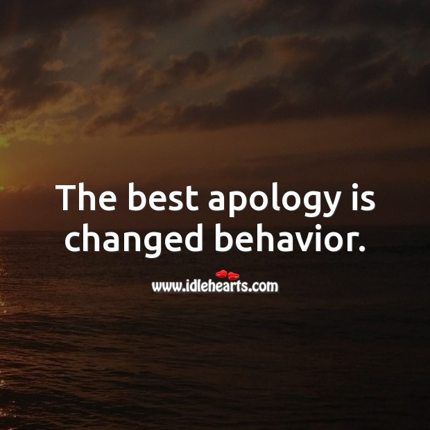 The best apology is changed behavior. Behavior Quotes Image