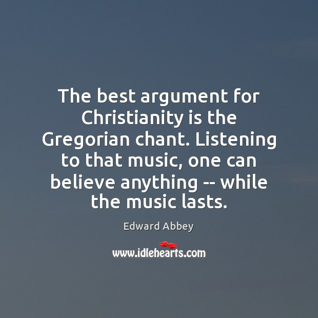 The best argument for Christianity is the Gregorian chant. Listening to that Edward Abbey Picture Quote