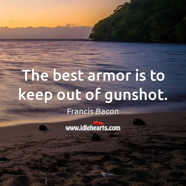 The best armor is to keep out of gunshot. Francis Bacon Picture Quote