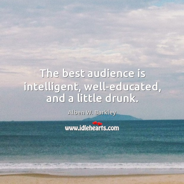 Image, The best audience is intelligent, well-educated, and a little drunk.