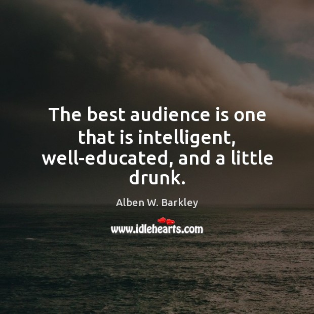 The best audience is one that is intelligent, well-educated, and a little drunk. Image
