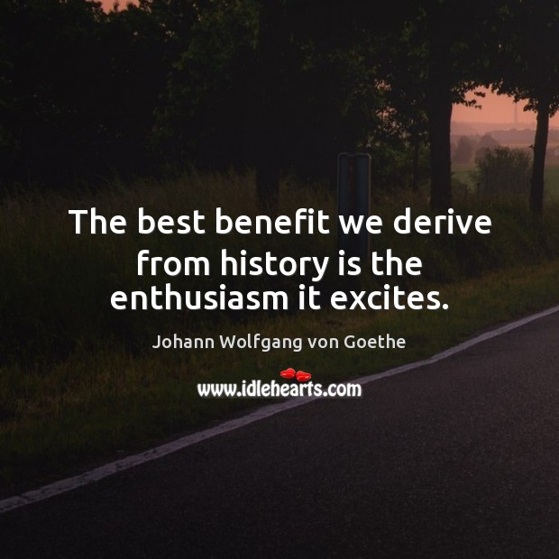 The best benefit we derive from history is the enthusiasm it excites. Image