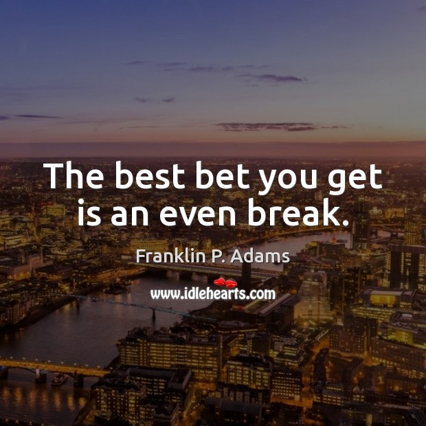The best bet you get is an even break. Image