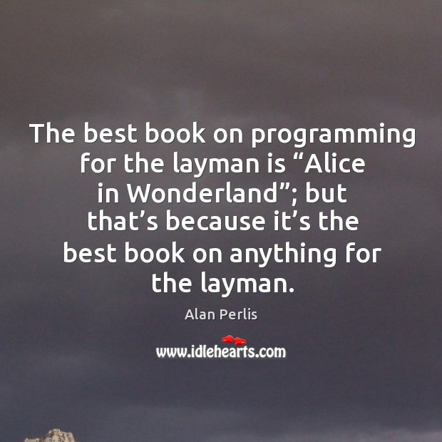 "The best book on programming for the layman is ""alice in wonderland""; but that's Alan Perlis Picture Quote"