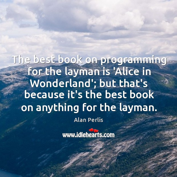 The best book on programming for the layman is 'Alice in Wonderland'; Alan Perlis Picture Quote