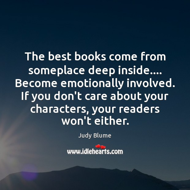 The best books come from someplace deep inside…. Become emotionally involved. If Image