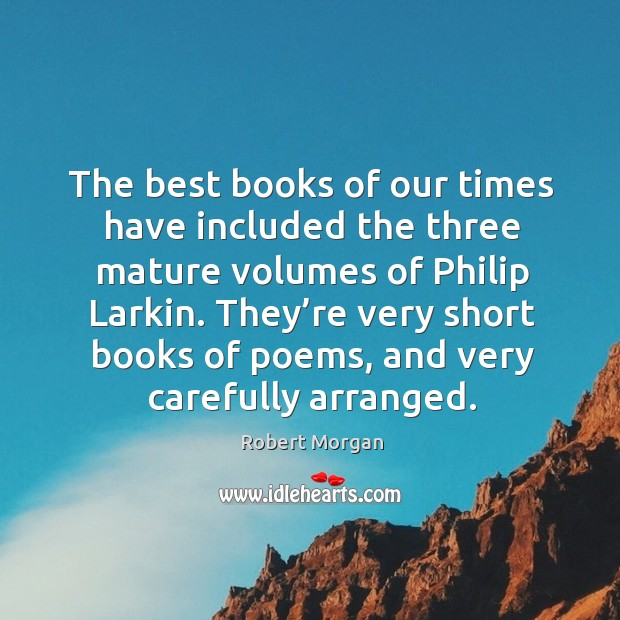 The best books of our times have included the three mature volumes of philip larkin. Robert Morgan Picture Quote