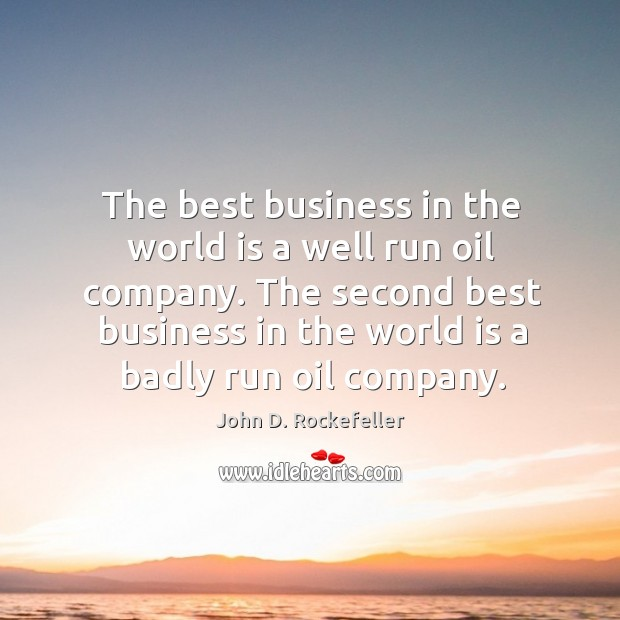 The best business in the world is a well run oil company. Image