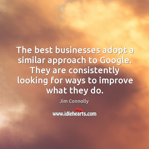 The best businesses adopt a similar approach to Google. They are consistently Image
