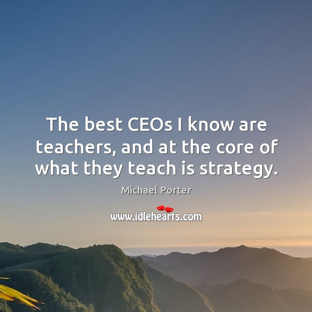 The best ceos I know are teachers, and at the core of what they teach is strategy. Michael Porter Picture Quote