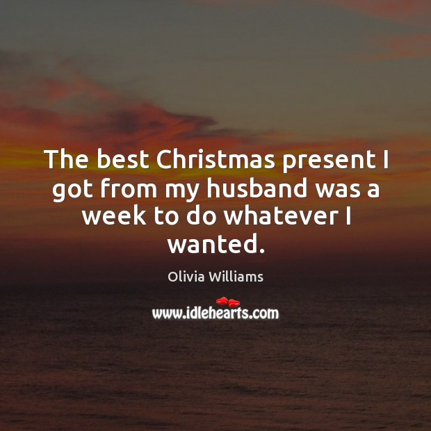 The best Christmas present I got from my husband was a week to do whatever I wanted. Christmas Quotes Image